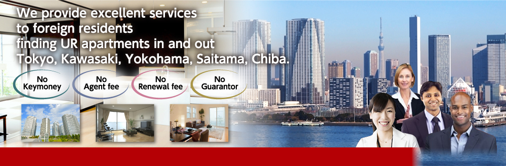 We provide excellent services to foreign residents finding UR apartments in and out Tokyo, Kawasaki, Yokohama, Saitama, Chiba.